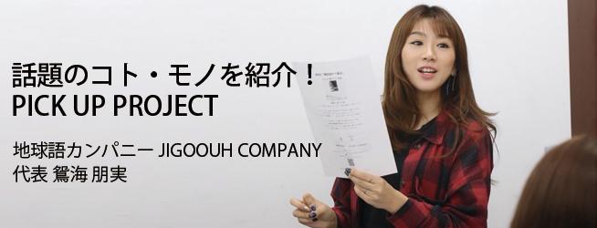 話題のコト・モノを紹介! PICK UP PROJECT 地球語カンパニー JIGOOUH COMPANY