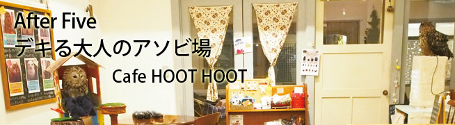 After Five デキる大人のアソビ場 Cafe HOOT HOOT
