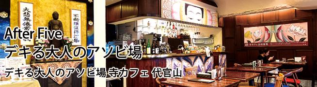 After Five デキる大人のアソビ場 寺カフェ 代官山